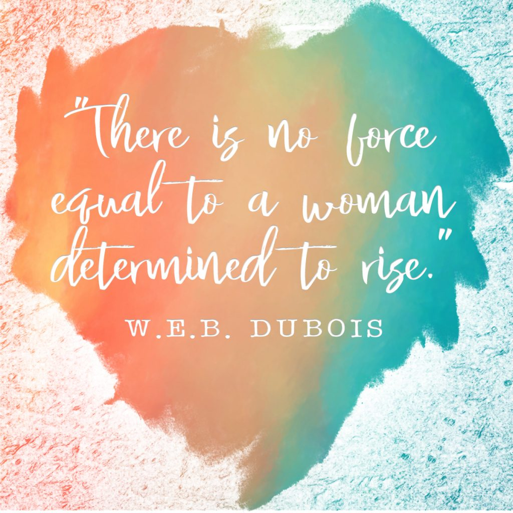 There is no force equal to a woman determined to rise | W. E. B. Dubois | Determined to Rise Retreat for Women Who are Dealing With Betrayal Trauma | muchnessmama.com